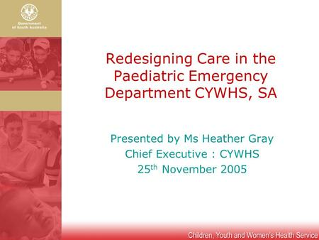 Redesigning Care in the Paediatric Emergency Department CYWHS, SA Presented by Ms Heather Gray Chief Executive : CYWHS 25 th November 2005.