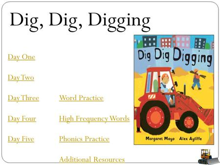 Dig, Dig, Digging Day One Day Two Day Three Day Four Day Five Word Practice High Frequency Words Phonics Practice Additional Resources.