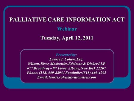 PALLIATIVE CARE INFORMATION ACT Webinar Tuesday, April 12, 2011 Presented by: Laurie T. Cohen, Esq. Wilson, Elser, Moskowitz, Edelman & Dicker LLP 677.