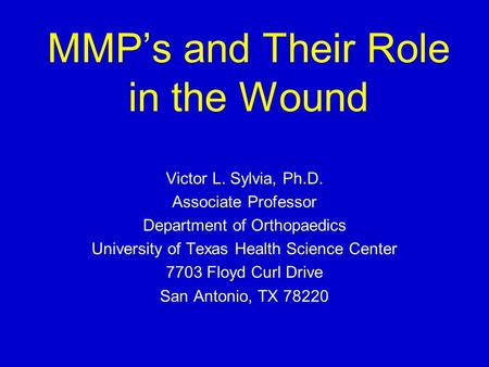 MMP's and Their Role in the Wound Victor L. Sylvia, Ph.D. Associate Professor Department of Orthopaedics University of Texas Health Science Center 7703.