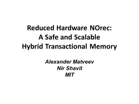 Reduced Hardware NOrec: A Safe and Scalable Hybrid Transactional Memory Alexander Matveev Nir Shavit MIT.