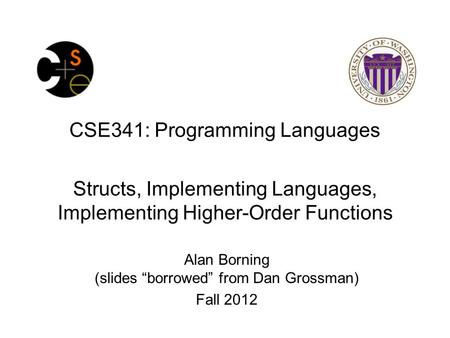 "CSE341: Programming Languages Structs, Implementing Languages, Implementing Higher-Order Functions Alan Borning (slides ""borrowed"" from Dan Grossman) Fall."