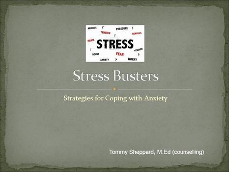 Strategies for Coping with Anxiety Tommy Sheppard, M.Ed (counselling)