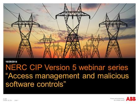 "© ABB | Slide 1 NERC CIP Version 5 webinar series ""Access management and malicious software controls"" 10/29/2014 October 29, 2014."