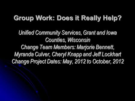 Group Work: Does it Really Help? Unified Community Services, Grant and Iowa Counties, Wisconsin Change Team Members: Marjorie Bennett, Myranda Culver,