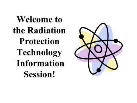 Welcome to the Radiation Protection Technology Information Session!