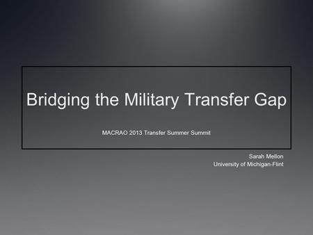 Bridging the Military Transfer Gap MACRAO 2013 Transfer Summer Summit Sarah Mellon University of Michigan-Flint.