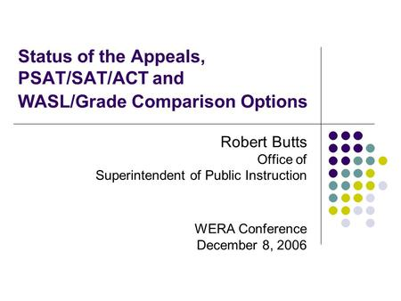 Status of the Appeals, PSAT/SAT/ACT and WASL/Grade Comparison Options Robert Butts Office of Superintendent of Public Instruction WERA Conference December.