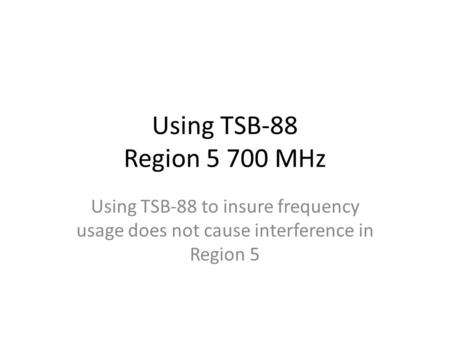 Using TSB-88 Region 5 700 MHz Using TSB-88 to insure frequency usage does not cause interference in Region 5.