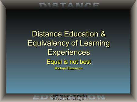 Copyright © 2003 by Pearson Education, Inc. All rights reserved. Distance Education & Equivalency of Learning Experiences Equal is not best Michael Simonson.