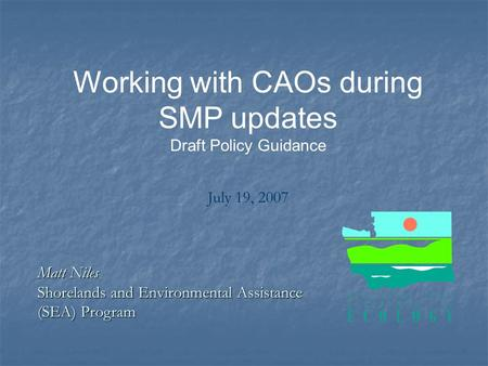 Working with CAOs during SMP updates Draft Policy Guidance July 19, 2007 Matt Niles Shorelands and Environmental Assistance (SEA) Program.