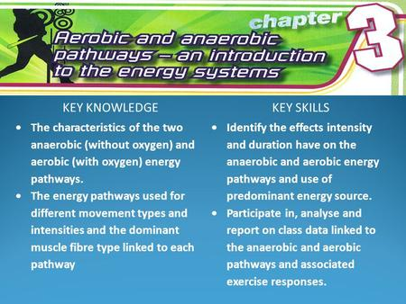 KEY KNOWLEDGEKEY SKILLS  The characteristics of the two anaerobic (without oxygen) and aerobic (with oxygen) energy pathways.  The energy pathways used.