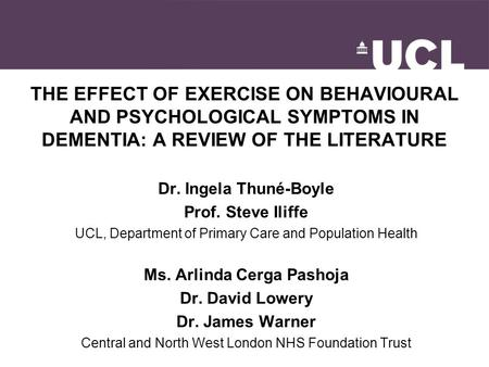 THE EFFECT OF EXERCISE ON BEHAVIOURAL AND PSYCHOLOGICAL SYMPTOMS IN DEMENTIA: A REVIEW OF THE LITERATURE Dr. Ingela Thuné-Boyle Prof. Steve Iliffe UCL,