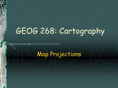 GEOG 268: Cartography Map Projections. Distortions resulting from map transformations  Transformation of:  angles (shapes)  areas  distances  direction.
