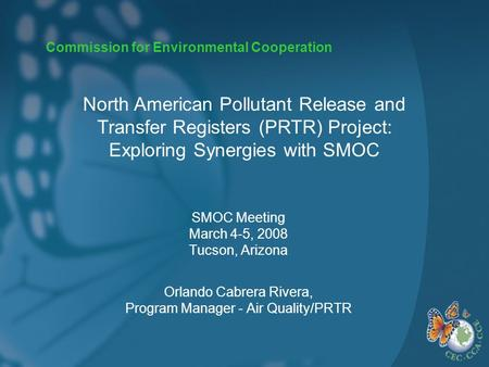 Commission for Environmental Cooperation SMOC Meeting March 4-5, 2008 Tucson, Arizona Orlando Cabrera Rivera, Program Manager - Air Quality/PRTR North.