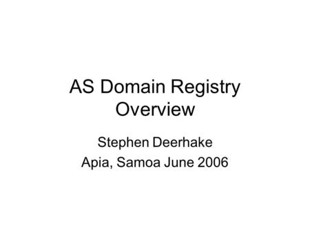 AS Domain Registry Overview Stephen Deerhake Apia, Samoa June 2006.