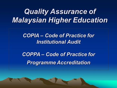 Quality Assurance of Malaysian Higher Education COPIA – Code of Practice for Institutional Audit COPPA – Code of Practice for Programme Accreditation.