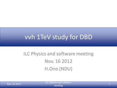 Vvh 1TeV study for DBD ILC Physics and software meeting Nov. 16 2012 H.Ono (NDU) Nov. 16 2012 ILC physics and software meeting 1.