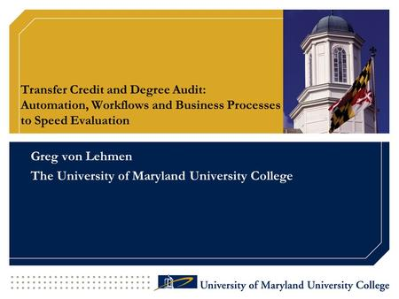 Transfer Credit and Degree Audit: Automation, Workflows and Business Processes to Speed Evaluation Greg von Lehmen The University of Maryland University.