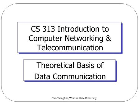 Chi-Cheng Lin, Winona State University CS 313 Introduction to Computer Networking & Telecommunication Theoretical Basis of Data Communication.