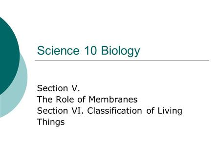 Science 10 Biology Section V. The Role of Membranes Section VI. Classification of Living Things.