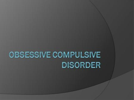 What is OCD?  Is an anxiety disorder that effects 1-2% of the population  They experience obsessions and compulsions  Obsessions – unwanted thoughts,