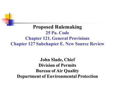 Proposed Rulemaking 25 Pa. Code Chapter 121. General Provisions Chapter 127 Subchapter E. New Source Review John Slade, Chief Division of Permits Bureau.