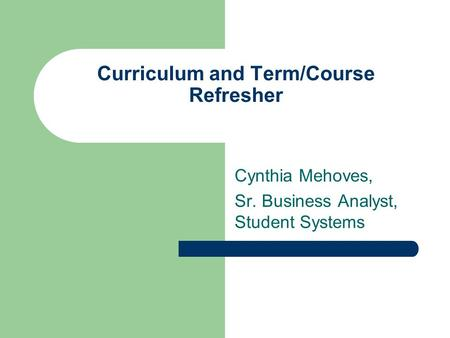 Curriculum and Term/Course Refresher Cynthia Mehoves, Sr. Business Analyst, Student Systems.