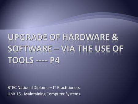 BTEC National Diploma – IT Practitioners Unit 16 - Maintaining Computer Systems.
