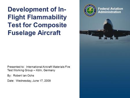 Presented to: International Aircraft Materials Fire Test Working Group – Köln, Germany By: Robert Ian Ochs Date: Wednesday, June 17, 2009 Federal Aviation.