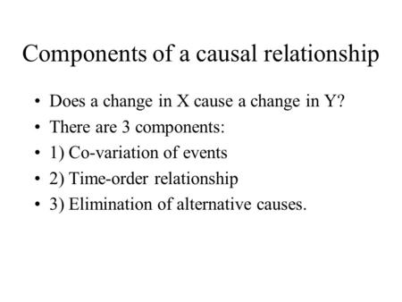 Components of a causal relationship Does a change in X cause a change in Y? There are 3 components: 1) Co ‑ variation of events 2) Time ‑ order relationship.