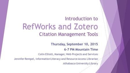RefWorks and Zotero Introduction to RefWorks and Zotero Citation Management Tools Thursday, September 10, 2015 6-7 PM Mountain Time Colin Elliott, Manager,