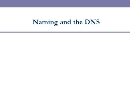 Naming and the DNS. Names and Addresses  Names are identifiers for objects/services (high level)  Addresses are locators for objects/services (low level)