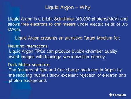 Liquid Argon is a bright Scintillator (40,000 photons/MeV) and allows free electrons to drift meters under electric fields of 0.5 kV/cm. Liquid Argon presents.