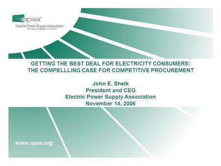 Www.epsa.org GETTING THE BEST DEAL FOR ELECTRICITY CONSUMERS: THE COMPELLLING CASE FOR COMPETITIVE PROCUREMENT John E. Shelk President and CEO Electric.