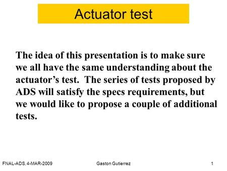 FNAL-ADS, 4-MAR-2009Gaston Gutierrez1 Actuator test The idea of this presentation is to make sure we all have the same understanding about the actuator's.