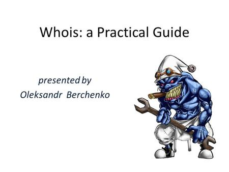 Whois: a Practical Guide presented by Oleksandr Berchenko.