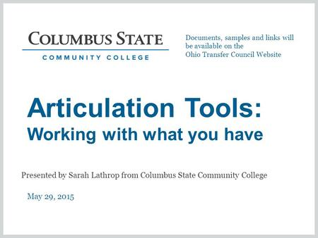 Articulation Tools: Working with what you have May 29, 2015 Presented by Sarah Lathrop from Columbus State Community College Documents, samples and links.
