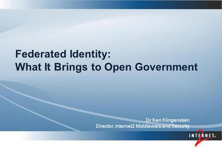 Federated Identity: What It Brings to Open Government Dr Ken Klingenstein Director, Internet2 Middleware and Security.