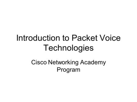 Introduction to Packet Voice Technologies Cisco Networking Academy Program.