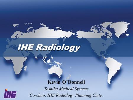 IHE Radiology Kevin O'Donnell Toshiba Medical Systems Co-chair, IHE Radiology Planning Cmte.