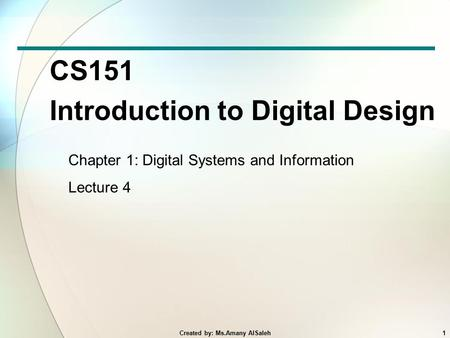 CS151 Introduction to Digital Design Chapter 1: Digital Systems and Information Lecture 4 1Created by: Ms.Amany AlSaleh.