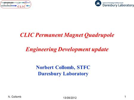 CLIC Permanent Magnet Quadrupole Engineering Development update Norbert Collomb, STFC Daresbury Laboratory 1N. Collomb 13/09/2012.