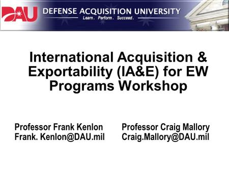 International Acquisition & Exportability (IA&E) for EW Programs Workshop Professor Frank Kenlon Frank. Professor Craig Mallory