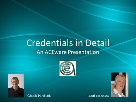 Credentials in Detail An ACEware Presentation Chuck HavlicekLauri Thompson.