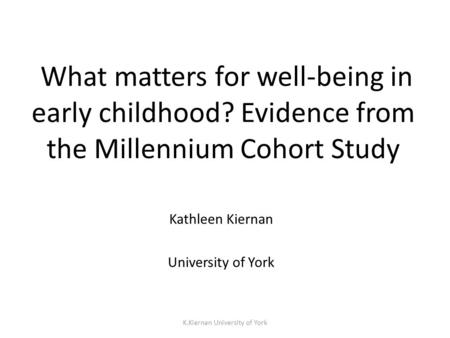 K.Kiernan University of York What matters for well-being in early childhood? Evidence from the Millennium Cohort Study Kathleen Kiernan University of York.