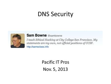 DNS Security Pacific IT Pros Nov. 5, 2013. Topics DoS Attacks on DNS Servers DoS Attacks by DNS Servers Poisoning DNS Records Monitoring DNS Traffic Leakage.