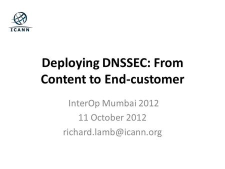 Deploying DNSSEC: From Content to End-customer InterOp Mumbai 2012 11 October 2012