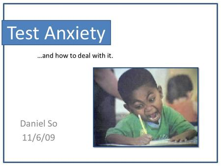 Test Anxiety Daniel So 11/6/09 …and how to deal with it.
