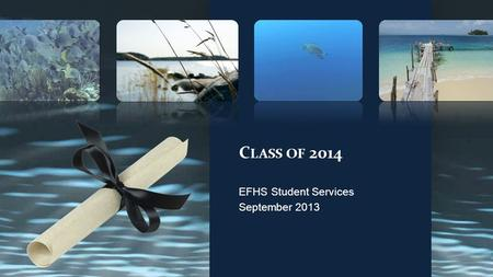 C LASS OF 2014 EFHS Student Services September 2013.